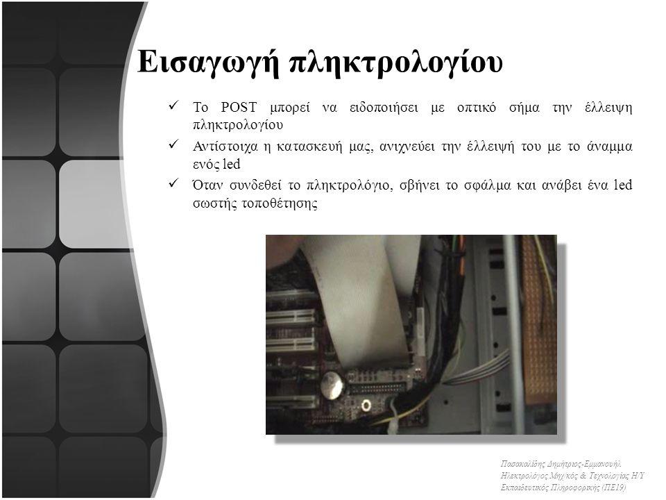 Εισαγωγή πληκτρολογίου Το POST μπορεί να ειδοποιήσει με οπτικό σήμα την έλλειψη πληκτρολογίου Αντίστοιχα η κατασκευή μας, ανιχνεύει την έλλειψή του με το άναμμα ενός led Όταν συνδεθεί το πληκτρολόγιο, σβήνει το σφάλμα και ανάβει ένα led σωστής τοποθέτησης Πασακαλίδης Δημήτριος-Εμμανουήλ Ηλεκτρολόγος Μηχ/κός & Τεχνολογίας Η/Υ Εκπαιδευτικός Πληροφορικής (ΠΕ19)