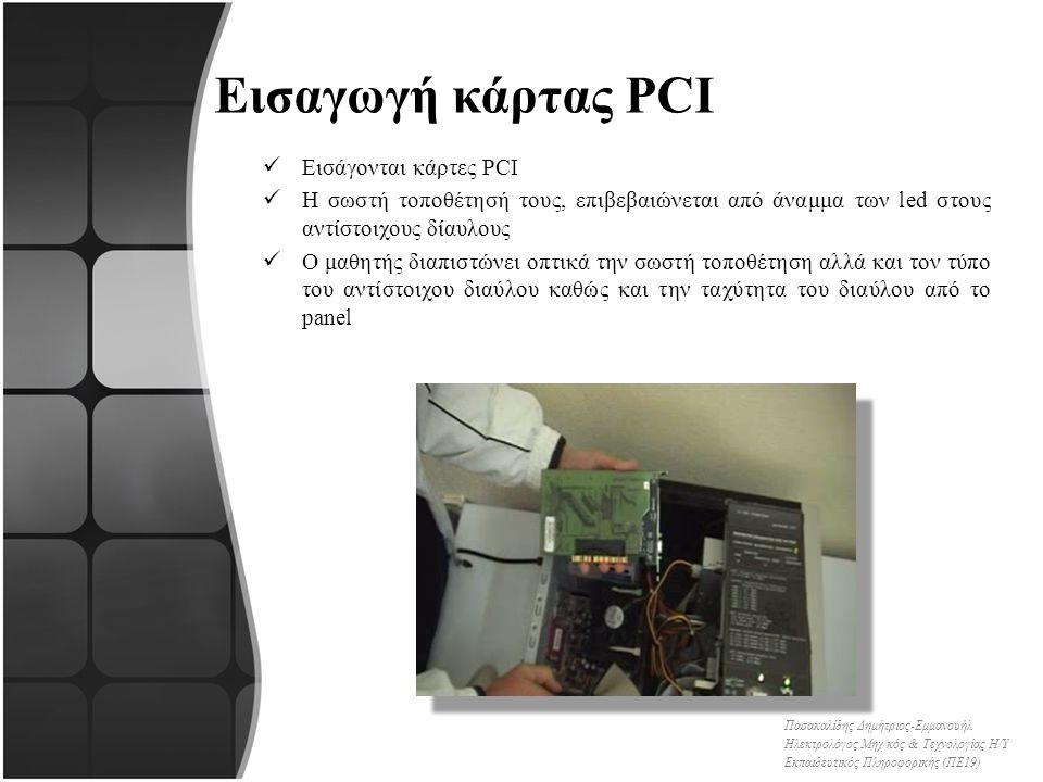 Εισαγωγή κάρτας PCI Εισάγονται κάρτες PCI Η σωστή τοποθέτησή τους, επιβεβαιώνεται από άναμμα των led στους αντίστοιχους δίαυλους Ο μαθητής διαπιστώνει οπτικά την σωστή τοποθέτηση αλλά και τον τύπο του αντίστοιχου διαύλου καθώς και την ταχύτητα του διαύλου από το panel Πασακαλίδης Δημήτριος-Εμμανουήλ Ηλεκτρολόγος Μηχ/κός & Τεχνολογίας Η/Υ Εκπαιδευτικός Πληροφορικής (ΠΕ19)
