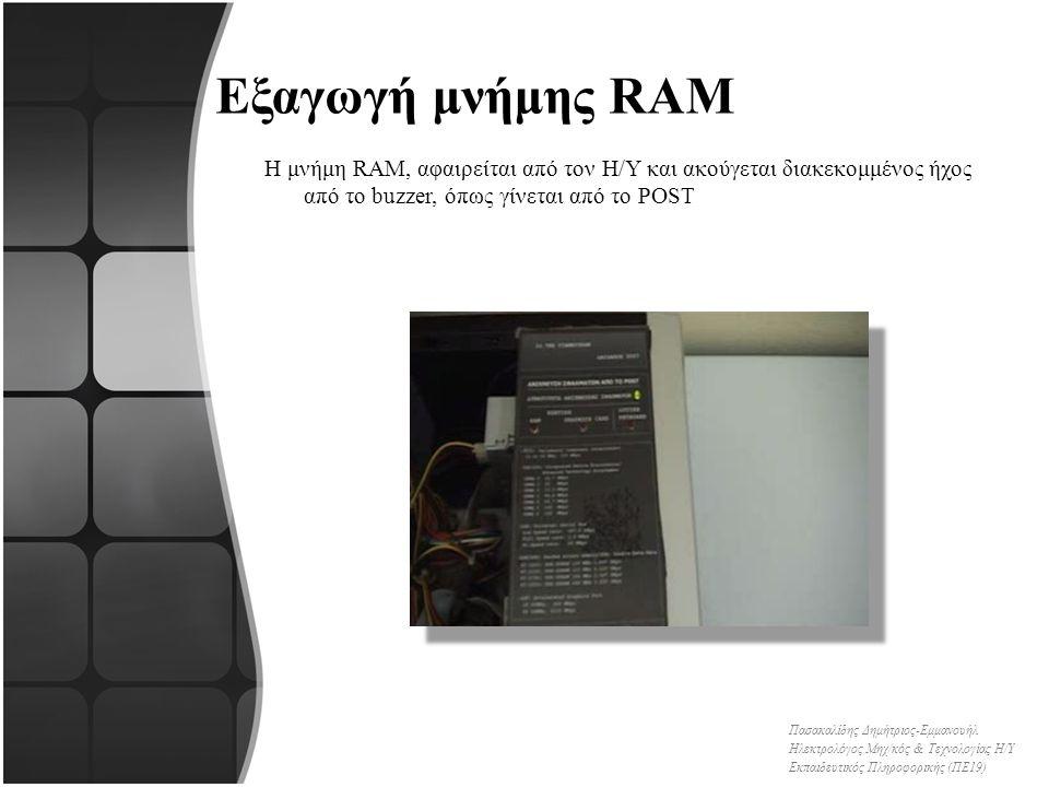 Εξαγωγή μνήμης RAM Η μνήμη RAM, αφαιρείται από τον Η/Υ και ακούγεται διακεκομμένος ήχος από το buzzer, όπως γίνεται από το POST Πασακαλίδης Δημήτριος-Εμμανουήλ Ηλεκτρολόγος Μηχ/κός & Τεχνολογίας Η/Υ Εκπαιδευτικός Πληροφορικής (ΠΕ19)