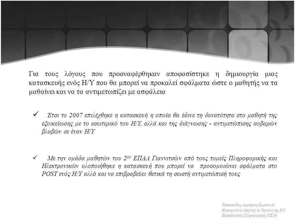 Για τους λόγους που προαναφέρθηκαν αποφασίστηκε η δημιουργία μιας κατασκευής ενός Η/Υ που θα μπορεί να προκαλεί σφάλματα ώστε ο μαθητής να τα μαθαίνει και να τα αντιμετωπίζει με ασφάλεια Έτσι το 2007 επιλέχθηκε η κατασκευή η οποία θα έδινε τη δυνατότητα στο μαθητή της εξοικείωσης με το εσωτερικό του Η/Υ, αλλά και της διάγνωσης - αντιμετώπισης σοβαρών βλαβών σε έναν Η/Υ Με την ομάδα μαθητών του 2 ου ΕΠΑΛ Γιαννιτσών από τους τομείς Πληροφορικής και Ηλεκτρονικών υλοποιήθηκε η κατασκευή που μπορεί να προσομοιώνει σφάλματα στο POST ενός Η/Υ αλλά και να επιβραβεύει θετικά τη σωστή αντιμετώπισή τους Πασακαλίδης Δημήτριος-Εμμανουήλ Ηλεκτρολόγος Μηχ/κός & Τεχνολογίας Η/Υ Εκπαιδευτικός Πληροφορικής (ΠΕ19)
