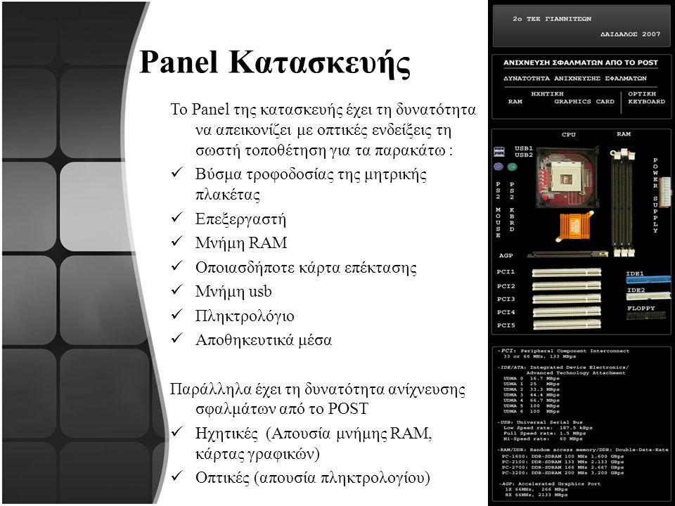 Panel Κατασκευής Το Panel της κατασκευής έχει τη δυνατότητα να απεικονίζει με οπτικές ενδείξεις τη σωστή τοποθέτηση για τα παρακάτω : Βύσμα τροφοδοσίας της μητρικής πλακέτας Επεξεργαστή Μνήμη RAM Οποιασδήποτε κάρτα επέκτασης Μνήμη usb Πληκτρολόγιο Αποθηκευτικά μέσα Παράλληλα έχει τη δυνατότητα ανίχνευσης σφαλμάτων από το POST Ηχητικές (Απουσία μνήμης RAM, κάρτας γραφικών) Οπτικές (απουσία πληκτρολογίου)