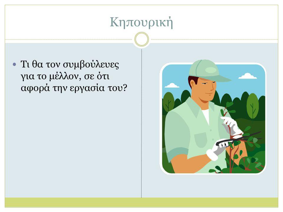 Κηπουρική Τι θα τον συμβούλευες για το μέλλον, σε ότι αφορά την εργασία του