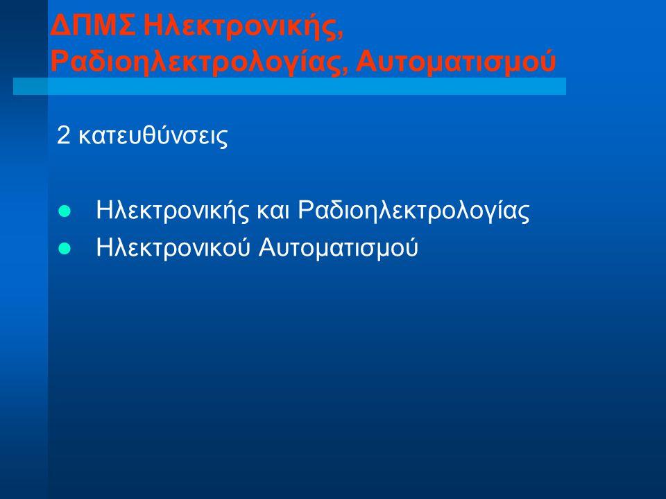 2 κατευθύνσεις Ηλεκτρονικής και Ραδιοηλεκτρολογίας Ηλεκτρονικού Αυτοματισμού ΔΠΜΣ Ηλεκτρονικής, Ραδιοηλεκτρολογίας, Αυτοματισμού
