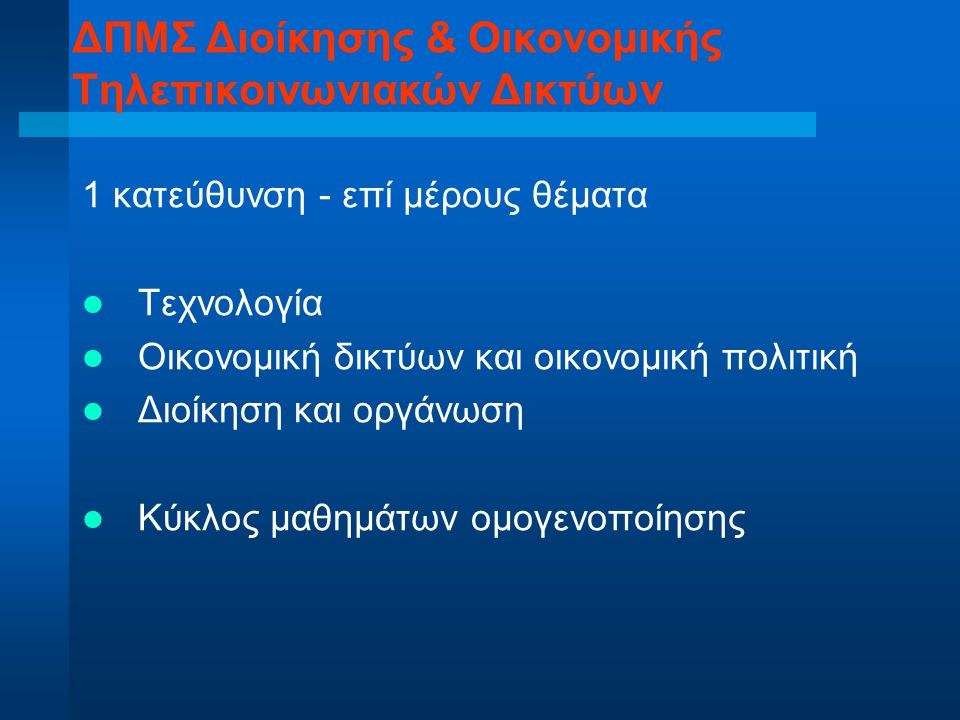 1 κατεύθυνση - επί μέρους θέματα Τεχνολογία Οικονομική δικτύων και οικονομική πολιτική Διοίκηση και οργάνωση Κύκλος μαθημάτων ομογενοποίησης ΔΠΜΣ Διοί