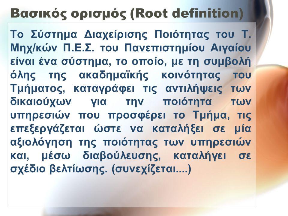 Βασικός ορισμός (Root definition) Το Σύστημα Διαχείρισης Ποιότητας του Τ. Μηχ/κών Π.Ε.Σ. του Πανεπιστημίου Αιγαίου είναι ένα σύστημα, το οποίο, με τη
