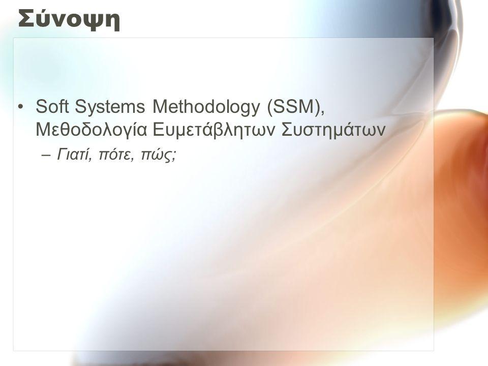 Σύνοψη Soft Systems Methodology (SSM), Μεθοδολογία Ευμετάβλητων Συστημάτων –Γιατί, πότε, πώς;