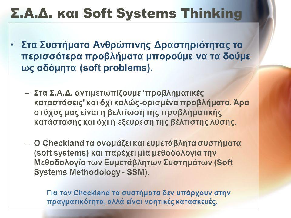 Σ.Α.Δ. και Soft Systems Thinking Στα Συστήματα Ανθρώπινης Δραστηριότητας τα περισσότερα προβλήματα μπορούμε να τα δούμε ως αδόμητα (soft problems). –Σ
