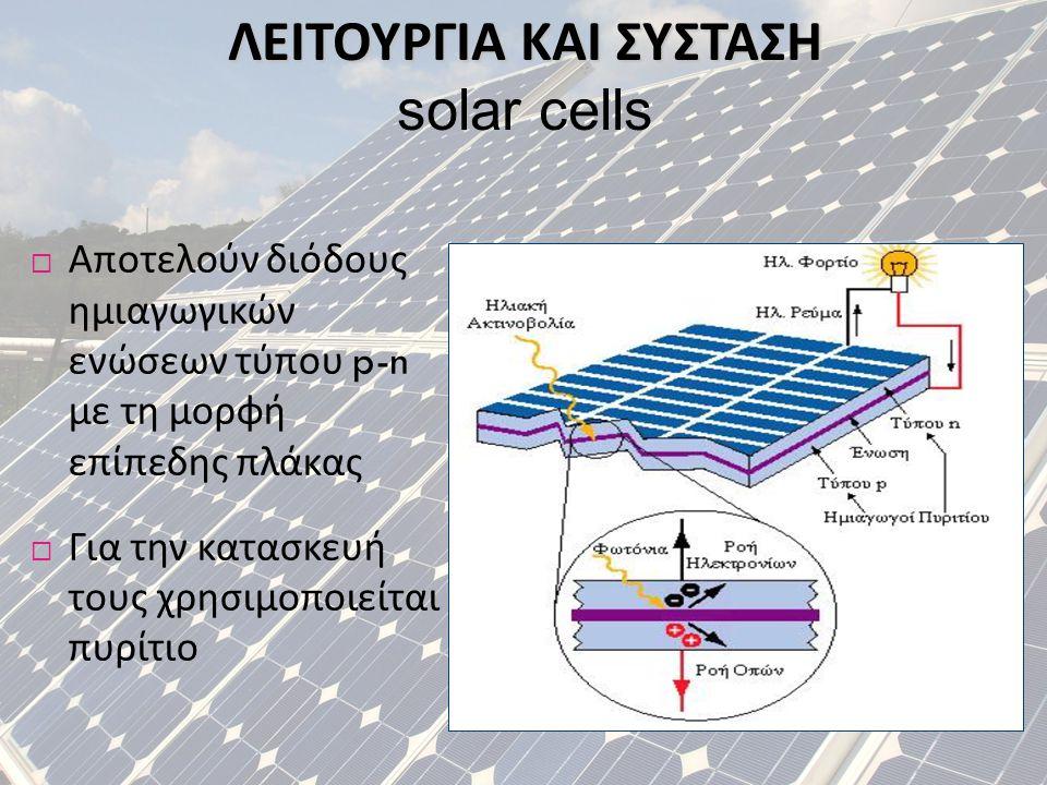 ΛΕΙΤΟΥΡΓΙΑ ΚΑΙ ΣΥΣΤΑΣΗ solar cells  Αποτελούν διόδους ημιαγωγικών ενώσεων τύπου p-n με τη μορφή επίπεδης πλάκας  Για την κατασκευή τους χρησιμοποιεί
