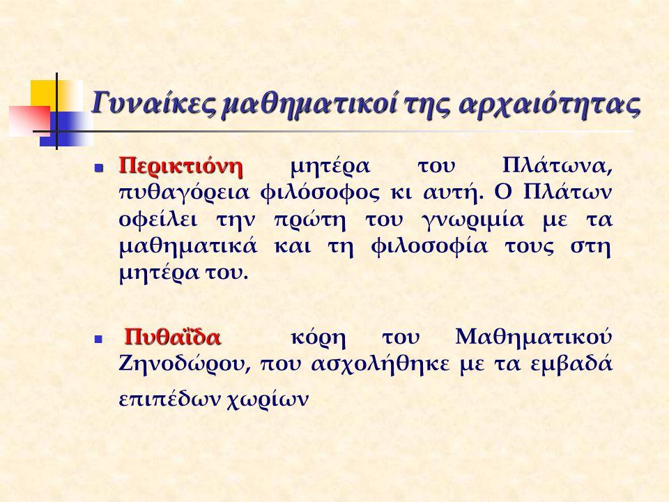 Γυναίκες μαθηματικοί της αρχαιότητας Περικτιόνη Περικτιόνη μητέρα του Πλάτωνα, πυθαγόρεια φιλόσοφος κι αυτή. Ο Πλάτων οφείλει την πρώτη του γνωριμία μ