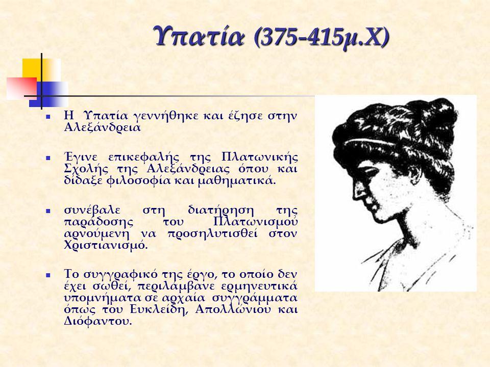 Υπατία (375-415μ.Χ) H Υπατία γεννήθηκε και έζησε στην Αλεξάνδρεια Έγινε επικεφαλής της Πλατωνικής Σχολής της Αλεξάνδρειας όπου και δίδαξε φιλοσοφία κα