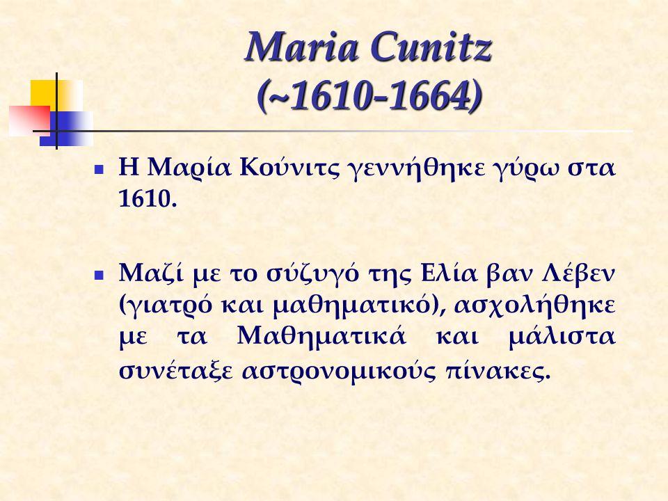 Maria Cunitz (~1610-1664) Η Μαρία Κούνιτς γεννήθηκε γύρω στα 1610. Μαζί με το σύζυγό της Ελία βαν Λέβεν (γιατρό και μαθηματικό), ασχολήθηκε με τα Μαθη