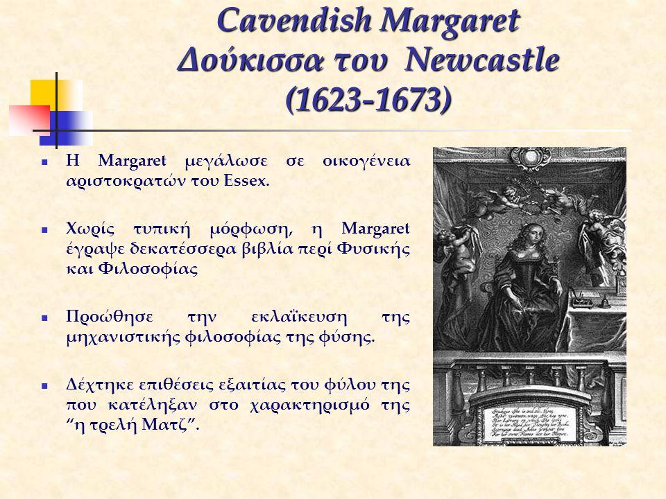 Cavendish Margaret Δούκισσα του Newcastle (1623-1673) H Margaret μεγάλωσε σε οικογένεια αριστοκρατών του Essex. Χωρίς τυπική μόρφωση, η Margaret έγραψ