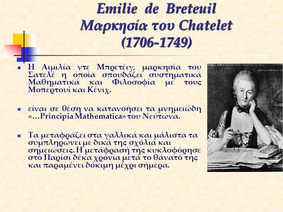 Emilie de Breteuil Μαρκησία του Chatelet (1706-1749) Η Αιμιλία ντε Μπρετέιγ, μαρκησία του Σατελέ η οποία σπουδάζει συστηματικά Μαθηματικά και Φιλοσοφί