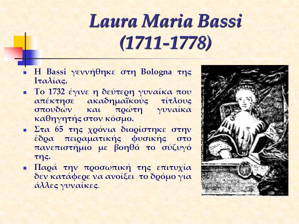 Laura Maria Bassi (1711-1778) Η Bassi γεννήθηκε στη Bologna της Ιταλίας. Το 1732 έγινε η δεύτερη γυναίκα που απέκτησε ακαδημαϊκούς τίτλους σπουδών και