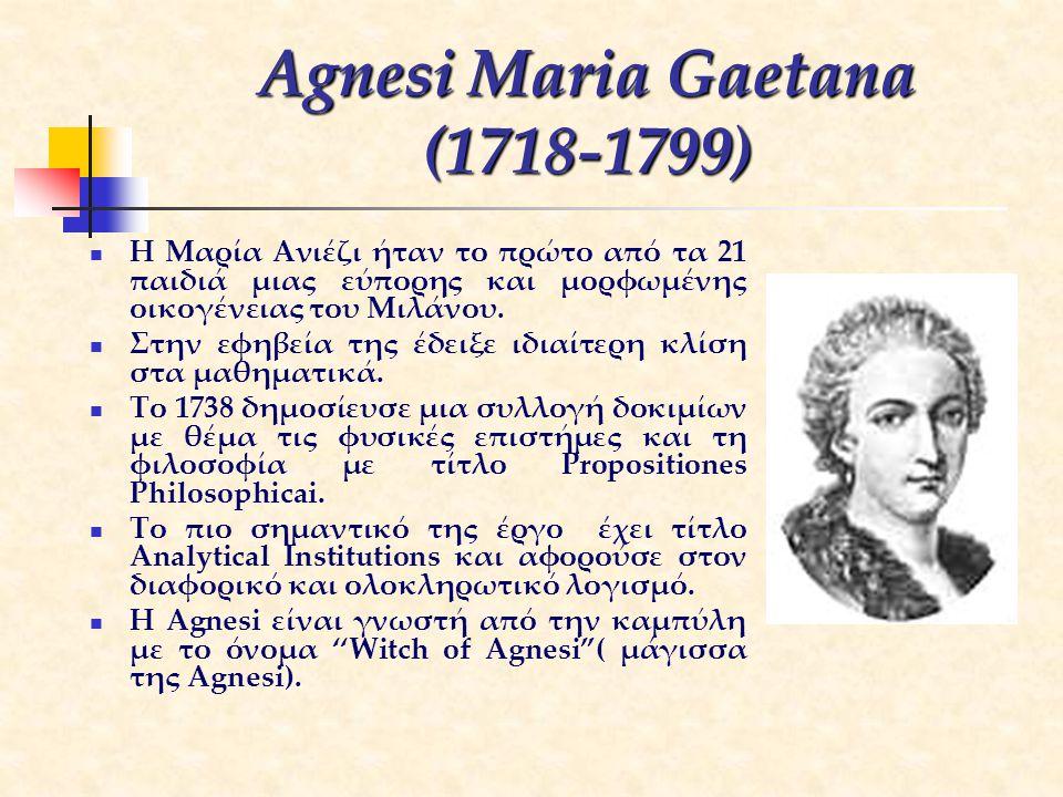 Agnesi Maria Gaetana (1718-1799) Η Μαρία Ανιέζι ήταν το πρώτο από τα 21 παιδιά μιας εύπορης και μορφωμένης οικογένειας του Μιλάνου. Στην εφηβεία της έ