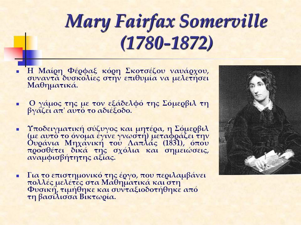 Mary Fairfax Somerville (1780-1872) Η Μαίρη Φέρφαξ κόρη Σκοτσέζου ναυάρχου, συναντά δυσκολίες στην επιθυμία να μελετήσει Μαθηματικά. Ο γάμος της με το