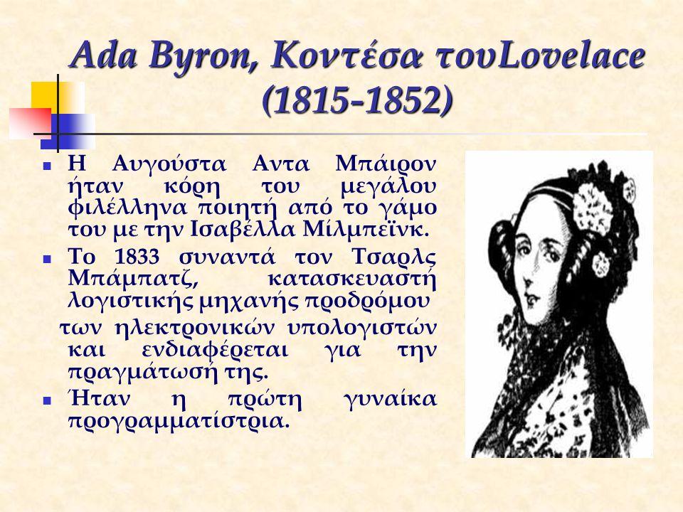 Ada Byron, Κοντέσα τουLovelace (1815-1852) Η Αυγούστα Αντα Μπάιρον ήταν κόρη του μεγάλου φιλέλληνα ποιητή από το γάμο του με την Ισαβέλλα Μίλμπεϊνκ. Τ