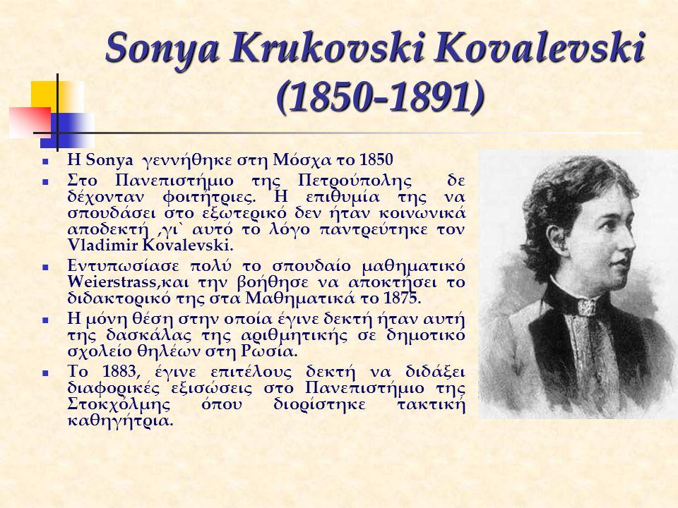 Sonya Krukovski Kovalevski (1850-1891) H Sonya γεννήθηκε στη Μόσχα το 1850 Στο Πανεπιστήμιο της Πετρούπολης δε δέχονταν φοιτήτριες. Η επιθυμία της να