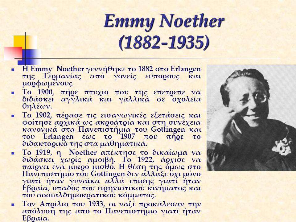 Emmy Noether (1882-1935) H Emmy Noether γεννήθηκε το 1882 στο Erlangen της Γερμανίας από γονείς εύπορους και μορφωμένους Το 1900, πήρε πτυχίο που της