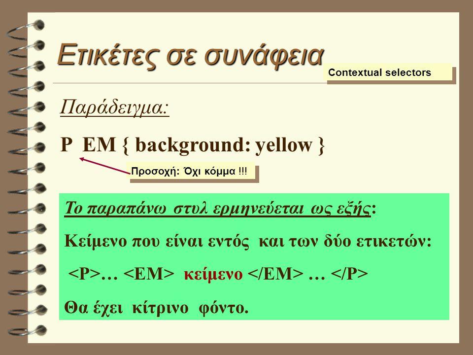 Ετικέτες σε συνάφεια Contextual selectors Παράδειγμα: P EM { background: yellow } Το παραπάνω στυλ ερμηνεύεται ως εξής: Κείμενο που είναι εντός και των δύο ετικετών: … κείμενο … Θα έχει κίτρινο φόντο.