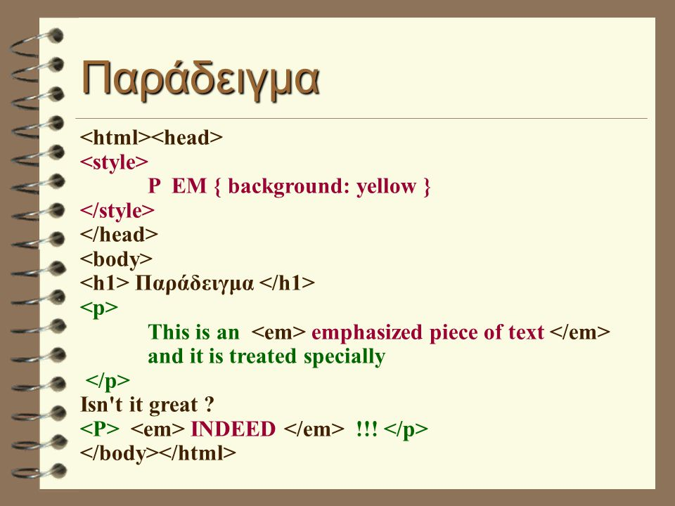 Παράδειγμα P EM { background: yellow } Παράδειγμα This is an emphasized piece of text and it is treated specially Isn't it great ? INDEED !!!