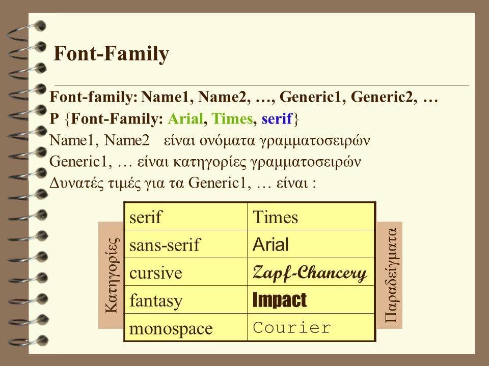 Font-Family Font-family: Name1, Name2, …, Generic1, Generic2, … P {Font-Family: Arial, Times, serif} Name1, Name2 είναι ονόματα γραμματοσειρών Generic1, … είναι κατηγορίες γραμματοσειρών Δυνατές τιμές για τα Generic1, … είναι : serifTimes sans-serif Arial cursive Zapf-Chancery fantasy Impact monospace Courier ΚατηγορίεςΠαραδείγματα serifTimes sans-serif Arial cursive Zapf-Chancery fantasy Impact monospace Courier ΠαραδείγματαΚατηγορίες serifTimes sans-serif Arial cursive Zapf-Chancery fantasy Impact monospace Courier Παραδείγματα