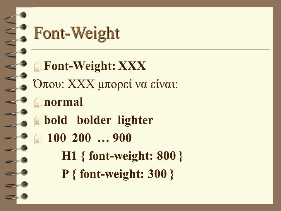 Font-Weight 4 Font-Weight: XXX Όπου: XXX μπορεί να είναι: 4 normal 4 bold bolder lighter 4 100 200 … 900 H1 { font-weight: 800 } P { font-weight: 300 }