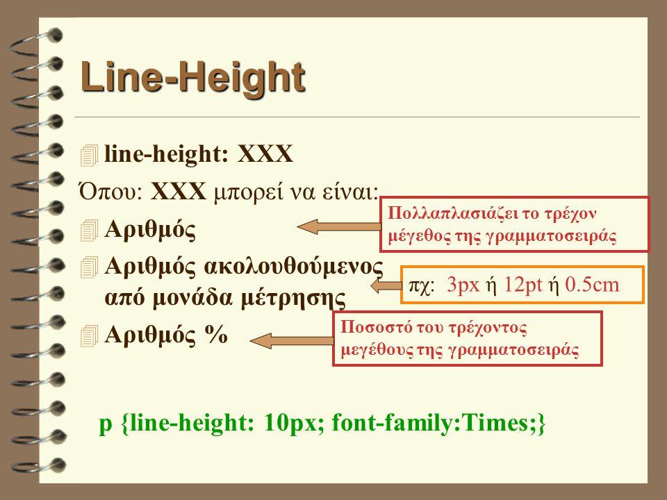 Line-Height 4 line-height: XXX Όπου: XXX μπορεί να είναι: 4 Αριθμός 4 Αριθμός ακολουθούμενος από μονάδα μέτρησης 4 Αριθμός % Πολλαπλασιάζει το τρέχον μέγεθος της γραμματοσειράς Ποσοστό του τρέχοντος μεγέθους της γραμματοσειράς πχ: 3px ή 12pt ή 0.5cm p {line-height: 10px; font-family:Times;}