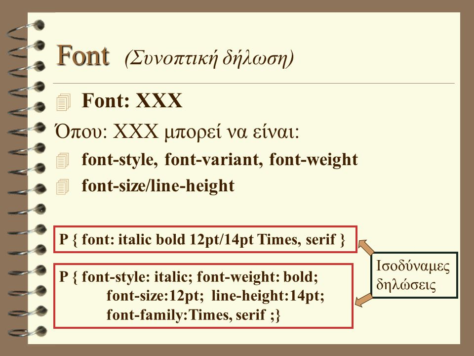 Font Font (Συνοπτική δήλωση) 4 Font: XXX Όπου: XXX μπορεί να είναι: 4 font-style, font-variant, font-weight 4 font-size/line-height P { font: italic bold 12pt/14pt Times, serif } P { font-style: italic; font-weight: bold; font-size:12pt; line-height:14pt; font-family:Times, serif ;} Ισοδύναμες δηλώσεις