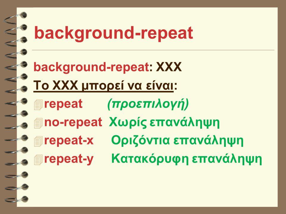background-repeat background-repeat: XXX Το XXX μπορεί να είναι: 4 repeat (προεπιλογή) 4 no-repeat Χωρίς επανάληψη 4 repeat-x Οριζόντια επανάληψη 4 repeat-y Κατακόρυφη επανάληψη