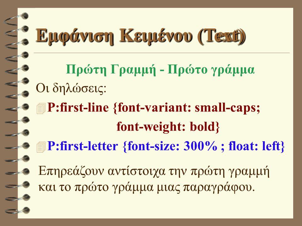 Εμφάνιση Κειμένου (Text) Οι δηλώσεις: 4 P:first-line {font-variant: small-caps; font-weight: bold} 4 P:first-letter {font-size: 300% ; float: left} Επηρεάζουν αντίστοιχα την πρώτη γραμμή και το πρώτο γράμμα μιας παραγράφου.