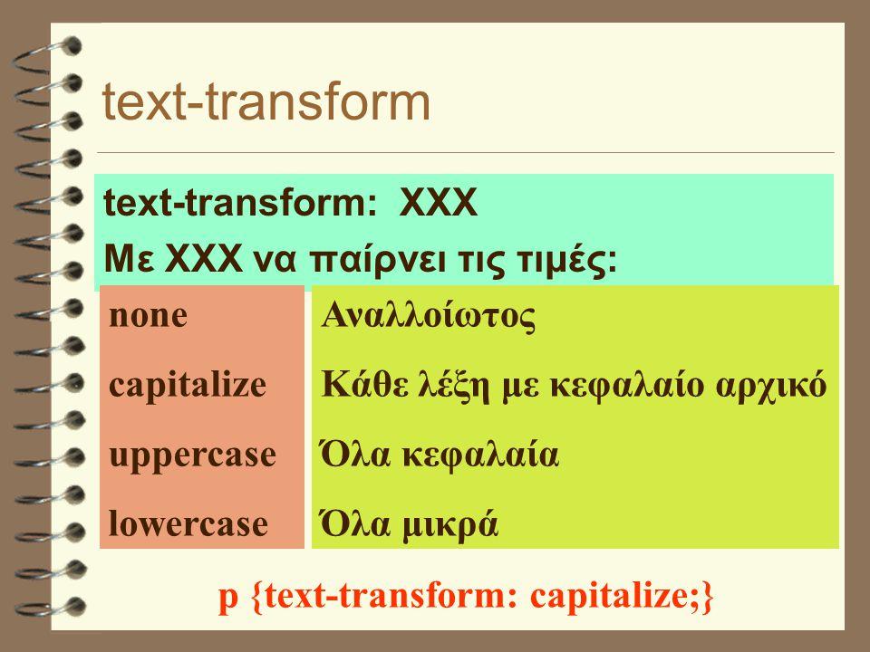 text-transform text-transform: ΧΧΧ Με ΧΧΧ να παίρνει τις τιμές: none capitalize uppercase lowercase Αναλλοίωτος Κάθε λέξη με κεφαλαίο αρχικό Όλα κεφαλαία Όλα μικρά p {text-transform: capitalize;}