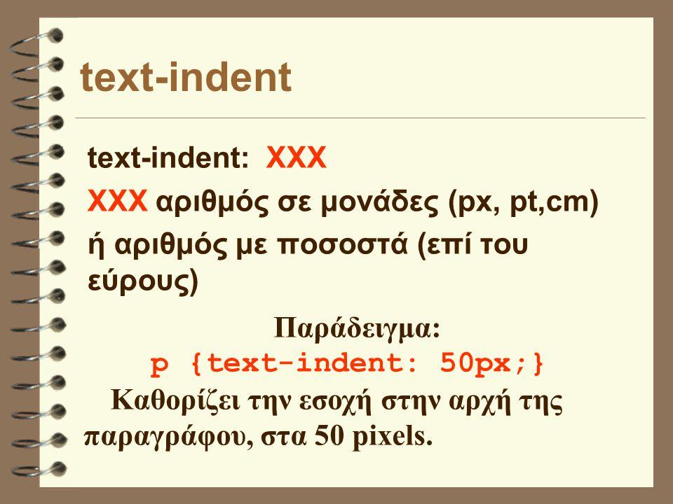 text-indent text-indent: ΧΧΧ ΧΧΧ αριθμός σε μονάδες (px, pt,cm) ή αριθμός με ποσοστά (επί του εύρους) Παράδειγμα: p {text-indent: 50px;} Καθορίζει την εσοχή στην αρχή της παραγράφου, στα 50 pixels.