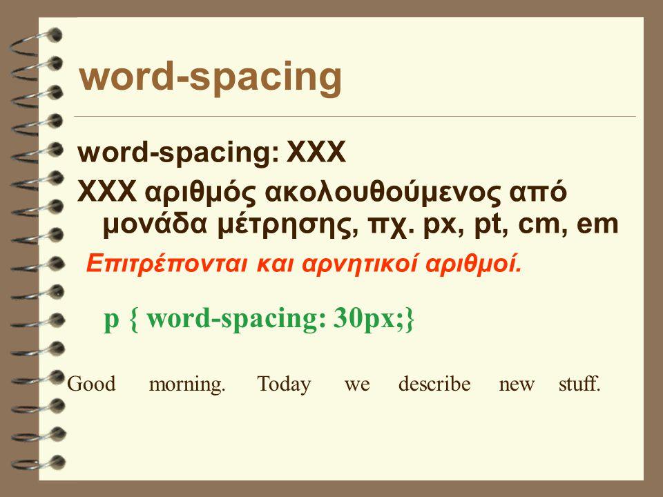 word-spacing word-spacing: ΧΧΧ ΧΧΧ αριθμός ακολουθούμενος από μονάδα μέτρησης, πχ.