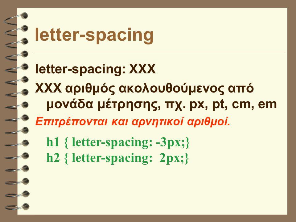letter-spacing letter-spacing: XXX ΧΧΧ αριθμός ακολουθούμενος από μονάδα μέτρησης, πχ. px, pt, cm, em Επιτρέπονται και αρνητικοί αριθμοί. h1 { letter-