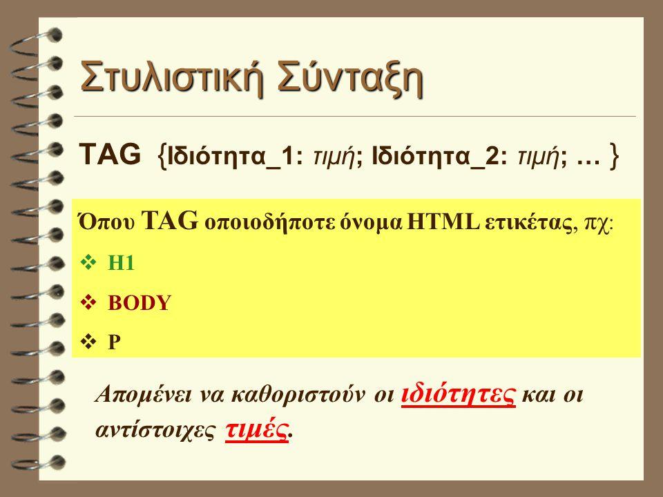 Στυλιστική Σύνταξη TAG { Ιδιότητα_1: τιμή; Ιδιότητα_2: τιμή; … } Όπου TAG οποιοδήποτε όνομα HTML ετικέτας, πχ : vΗ1 vBODY vP Απομένει να καθοριστούν οι ιδιότητες και οι αντίστοιχες τιμές.