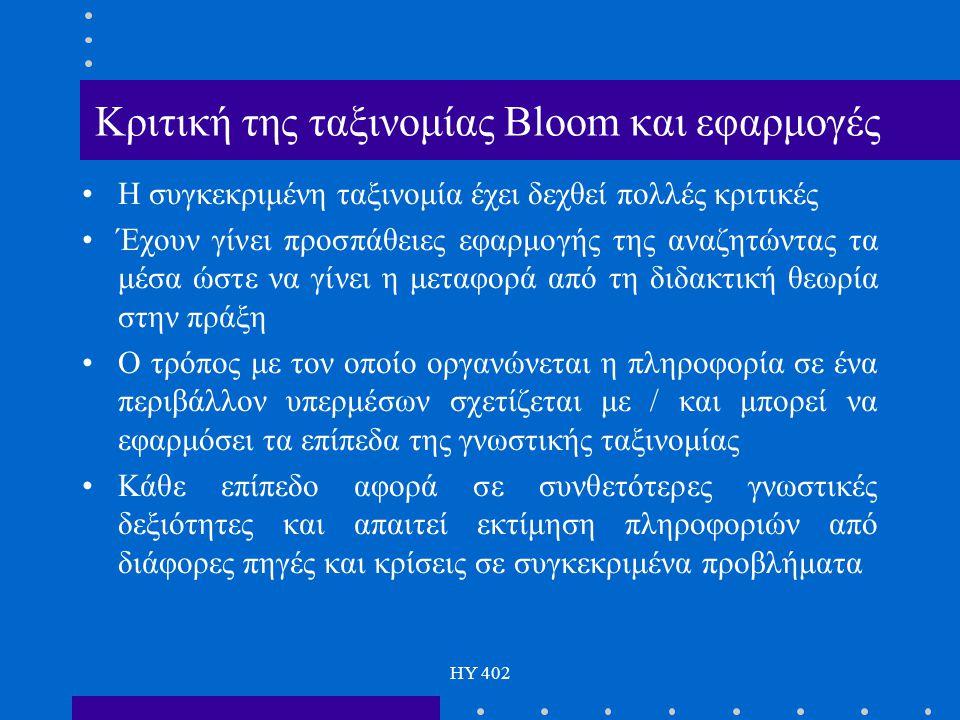 HY 402 Κριτική της ταξινομίας Bloom και εφαρμογές H συγκεκριμένη ταξινομία έχει δεχθεί πολλές κριτικές Έχουν γίνει προσπάθειες εφαρμογής της αναζητώντ
