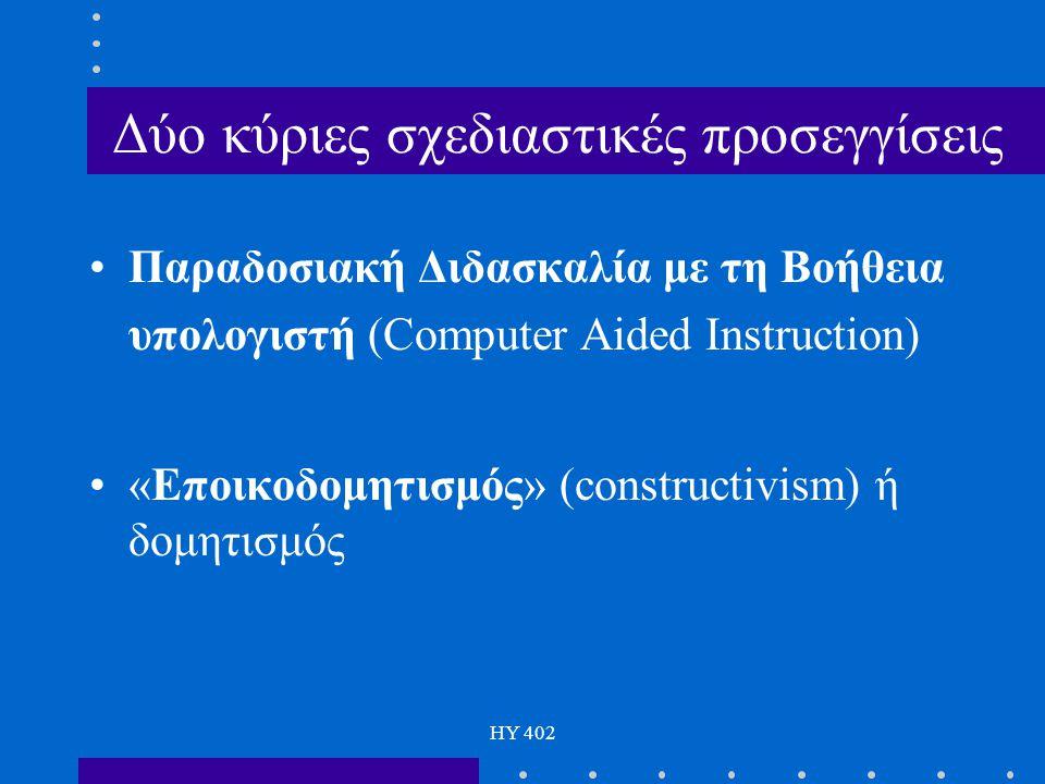 HY 402 Δύο κύριες σχεδιαστικές προσεγγίσεις Παραδοσιακή Διδασκαλία με τη Βοήθεια υπολογιστή (Computer Aided Instruction) «Εποικοδομητισμός» (construct