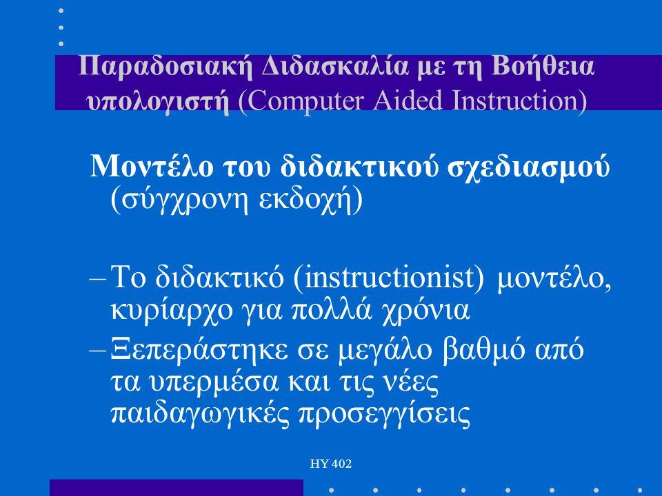 HY 402 Παραδοσιακή Διδασκαλία με τη Βοήθεια υπολογιστή (Computer Aided Instruction) Μοντέλο του διδακτικού σχεδιασμού (σύγχρονη εκδοχή) –Το διδακτικό