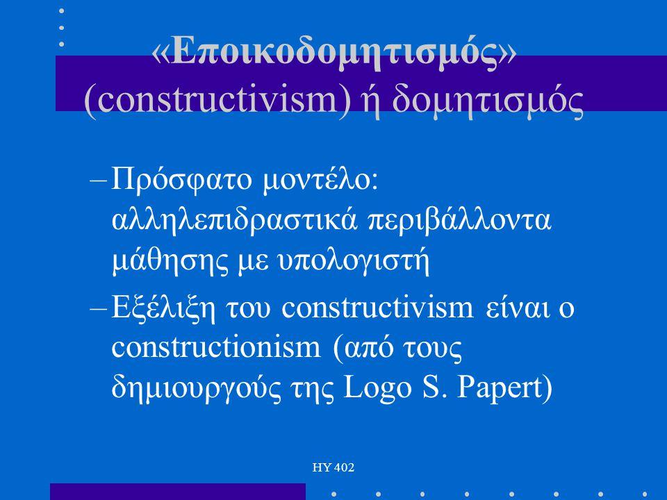 HY 402 «Εποικοδομητισμός» (constructivism) ή δομητισμός –Πρόσφατο μοντέλο: αλληλεπιδραστικά περιβάλλοντα μάθησης με υπολογιστή –Εξέλιξη του constructi