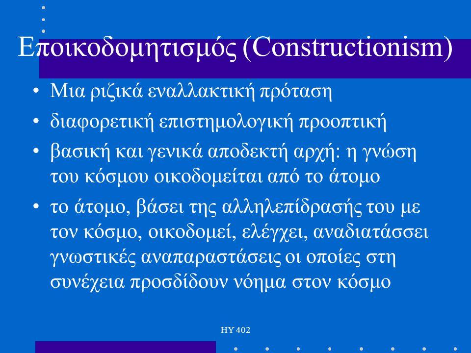 HY 402 Εποικοδομητισμός (Constructionism) Μια ριζικά εναλλακτική πρόταση διαφορετική επιστημολογική προοπτική βασική και γενικά αποδεκτή αρχή: η γνώση