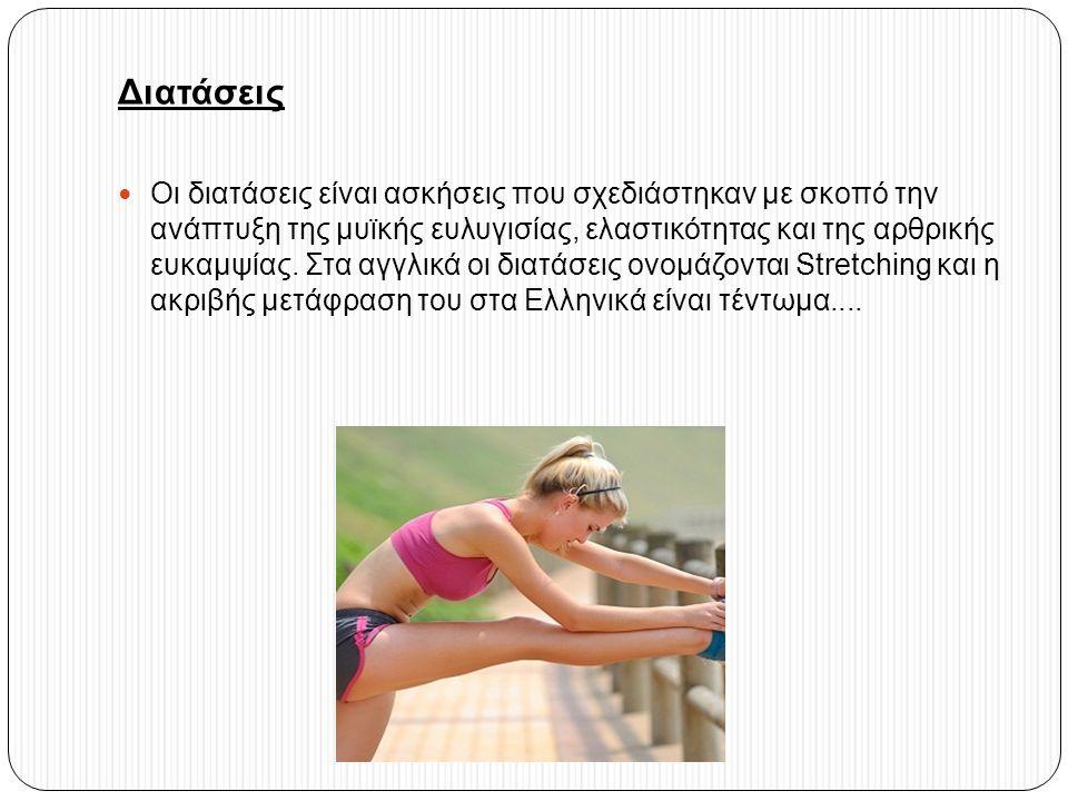 Διατάσεις Οι διατάσεις είναι ασκήσεις που σχεδιάστηκαν με σκοπό την ανάπτυξη της μυϊκής ευλυγισίας, ελαστικότητας και της αρθρικής ευκαμψίας. Στα αγγλ