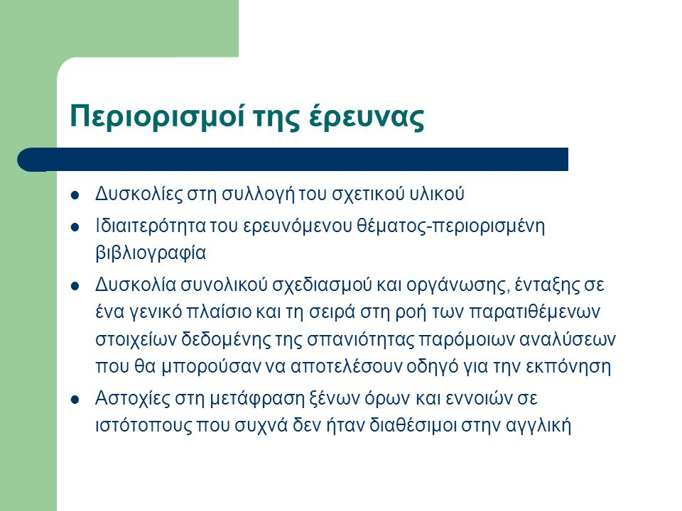 Περιορισμοί της έρευνας Δυσκολίες στη συλλογή του σχετικού υλικού Ιδιαιτερότητα του ερευνόμενου θέματος-περιορισμένη βιβλιογραφία Δυσκολία συνολικού σ