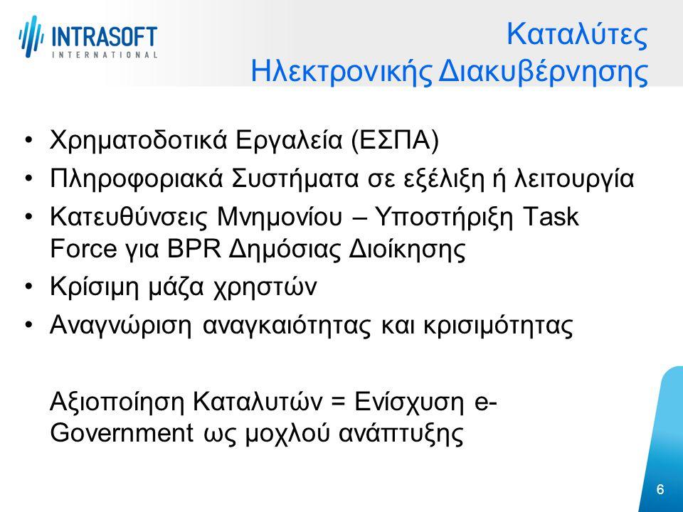 Χρηματοδοτικά Εργαλεία (ΕΣΠΑ) Πληροφοριακά Συστήματα σε εξέλιξη ή λειτουργία Κατευθύνσεις Μνημονίου – Υποστήριξη Task Force για BPR Δημόσιας Διοίκησης Κρίσιμη μάζα χρηστών Αναγνώριση αναγκαιότητας και κρισιμότητας Αξιοποίηση Καταλυτών = Ενίσχυση e- Government ως μοχλού ανάπτυξης 6 Καταλύτες Ηλεκτρονικής Διακυβέρνησης