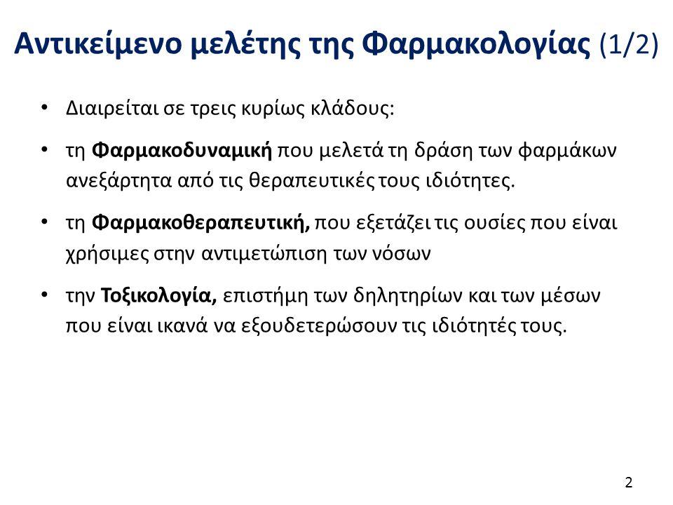 Αντικείμενο μελέτης της Φαρμακολογίας (1/2) Διαιρείται σε τρεις κυρίως κλάδους: τη Φαρμακοδυναμική που μελετά τη δράση των φαρμάκων ανεξάρτητα από τις