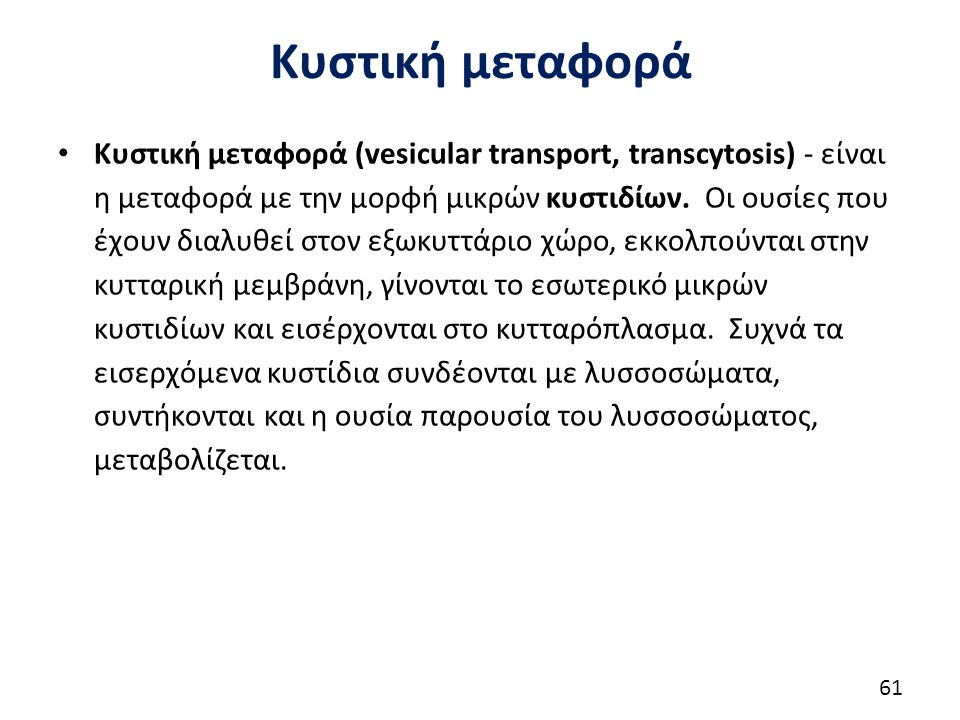 Κυστική μεταφορά Κυστική μεταφορά (vesicular transport, transcytosis) - είναι η μεταφορά με την μορφή μικρών κυστιδίων. Οι ουσίες που έχουν διαλυθεί σ