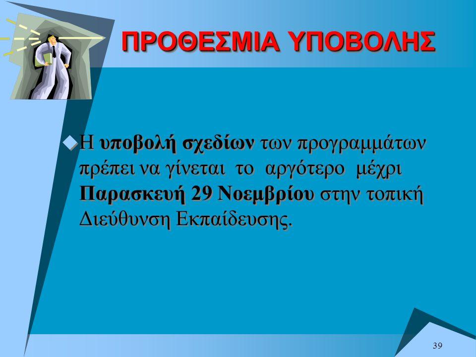 39 ΠΡΟΘΕΣΜΙΑ ΥΠΟΒΟΛΗΣ  Η υποβολή σχεδίων των προγραμμάτων πρέπει να γίνεται το αργότερο μέχρι Παρασκευή 29 Νοεμβρίου στην τοπική Διεύθυνση Εκπαίδευση