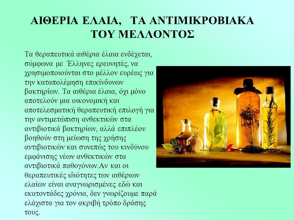 ΑΙΘΕΡΙΑ ΕΛΑΙΑ, ΤΑ ΑΝΤΙΜΙΚΡΟΒΙΑΚΑ ΤΟΥ ΜΕΛΛΟΝΤΟΣ Τα θεραπευτικά αιθέρια έλαια ενδέχεται, σύμφωνα με Έλληνες ερευνητές, να χρησιμοποιούνται στο μέλλον ευρέως για την καταπολέμηση επικίνδυνων βακτηρίων.