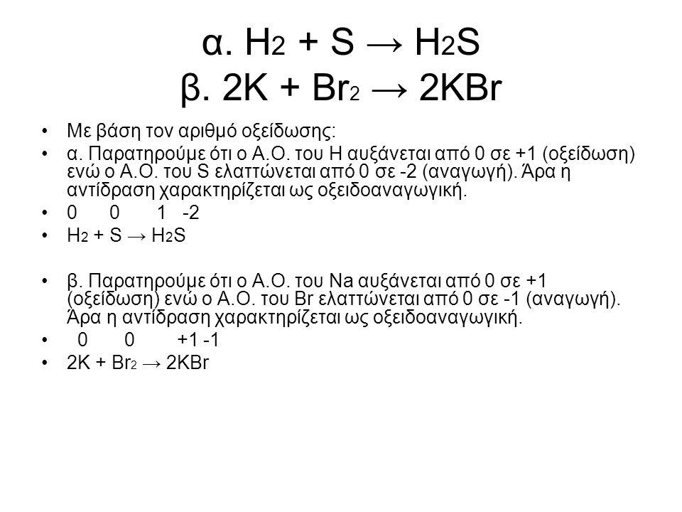 α. Η 2 + S → H 2 S β. 2K + Br 2 → 2KBr Με βάση τον αριθµό οξείδωσης: α. Παρατηρούµε ότι ο Α.Ο. του Η αυξάνεται από 0 σε +1 (οξείδωση) ενώ ο Α.Ο. του S