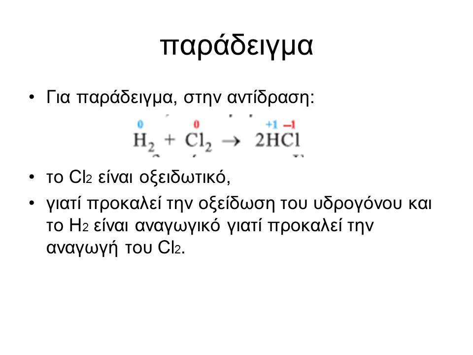 παράδειγµα Για παράδειγµα, στην αντίδραση: το Cl 2 είναι οξειδωτικό, γιατί προκαλεί την οξείδωση του υδρογόνου και το Η 2 είναι αναγωγικό γιατί προκαλ
